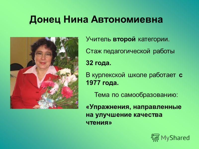 Донец Нина Автономиевна Учитель второй категории. Стаж педагогической работы 32 года. В курлекской школе работает с 1977 года. Тема по самообразованию: «Упражнения, направленные на улучшение качества чтения»