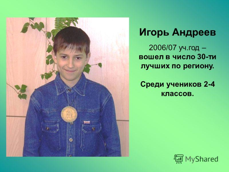 Игорь Андреев 2006/07 уч.год – вошел в число 30-ти лучших по региону. Среди учеников 2-4 классов.