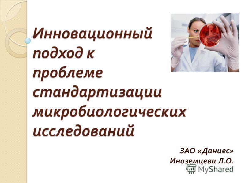 Инновационный подход к проблеме стандартизации микробиологических исследований ЗАО « Даниес » Иноземцева Л. О.