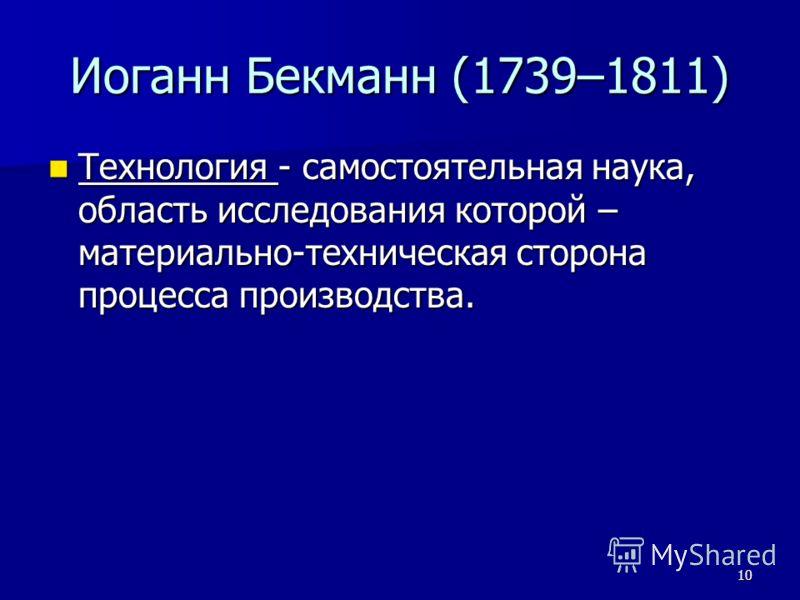 10 Иоганн Бекманн (1739–1811) Технология - самостоятельная наука, область исследования которой – материально-техническая сторона процесса производства. Технология - самостоятельная наука, область исследования которой – материально-техническая сторона