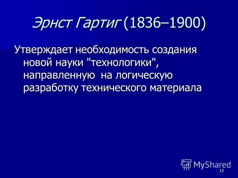 12 Эрнст Гартиг (1836–1900) Утверждает необходимость создания новой науки технологики, направленную на логическую разработку технического материала