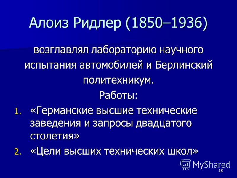 18 Алоиз Ридлер (1850–1936) возглавлял лабораторию научного испытания автомобилей и Берлинский политехникум.Работы: 1. «Германские высшие технические заведения и запросы двадцатого столетия» 2. «Цели высших технических школ»