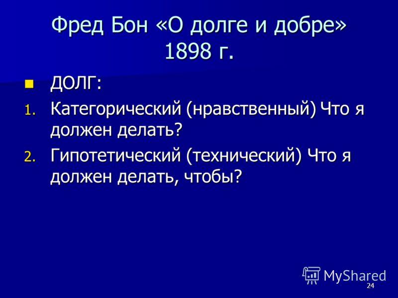 24 Фред Бон «О долге и добре» 1898 г. ДОЛГ: ДОЛГ: 1. Категорический (нравственный) Что я должен делать? 2. Гипотетический (технический) Что я должен делать, чтобы?