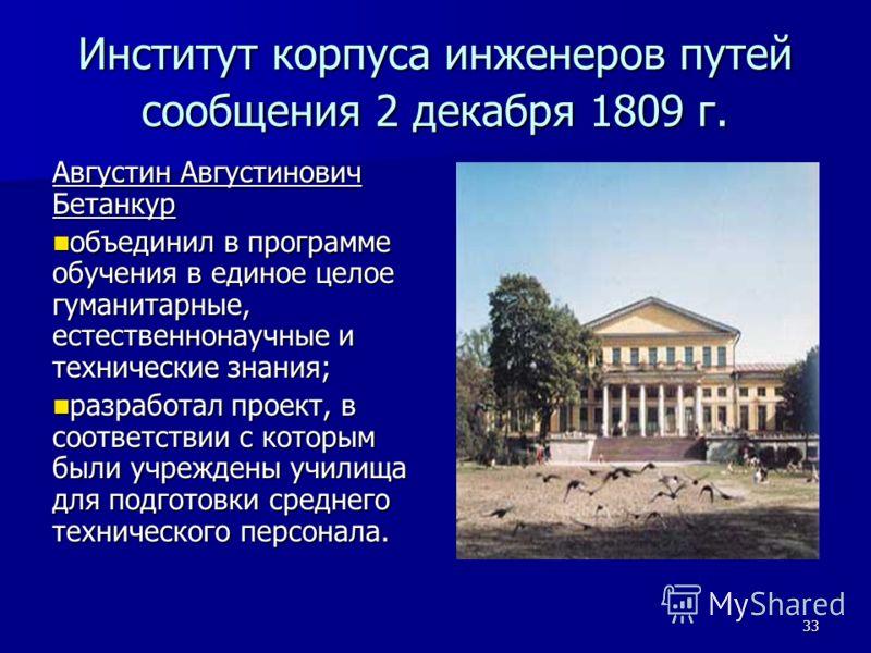 33 Институт корпуса инженеров путей сообщения 2 декабря 1809 г. Августин Августинович Бетанкур объединил в программе обучения в единое целое гуманитарные, естественнонаучные и технические знания; объединил в программе обучения в единое целое гуманита