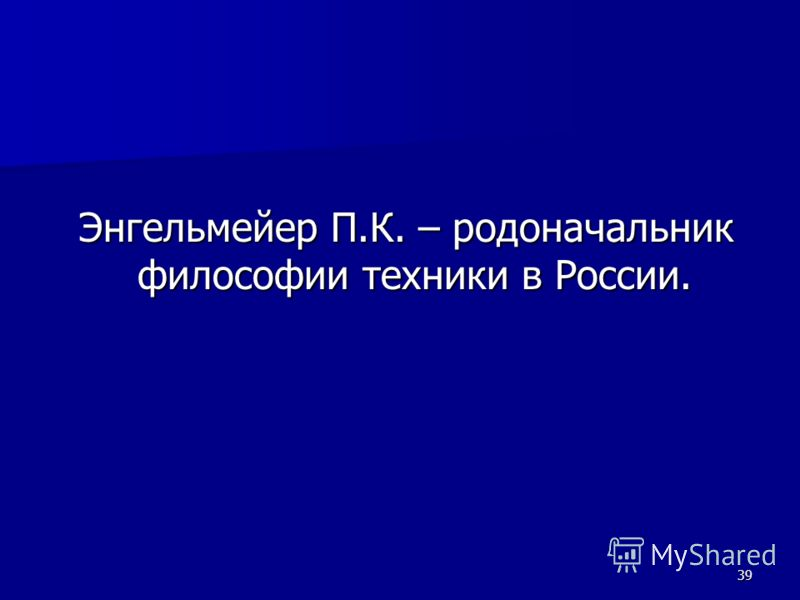 39 Энгельмейер П.К. – родоначальник философии техники в России. Энгельмейер П.К. – родоначальник философии техники в России.