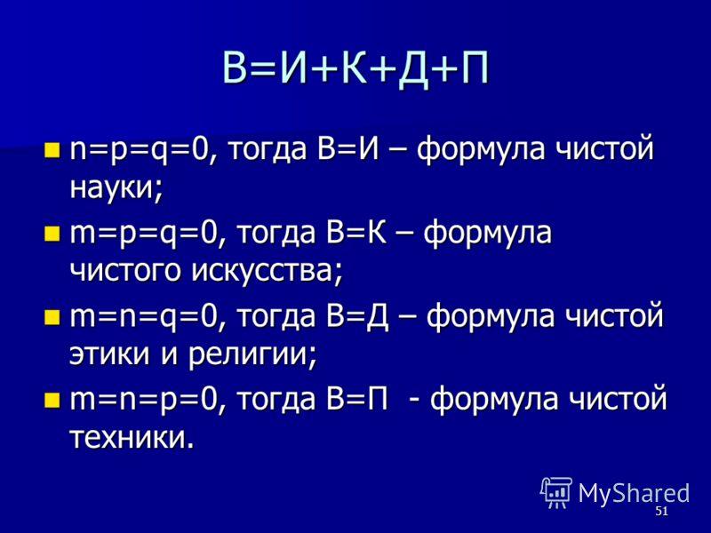 51 В=И+К+Д+П n=p=q=0, тогда В=И – формула чистой науки; n=p=q=0, тогда В=И – формула чистой науки; m=p=q=0, тогда В=К – формула чистого искусства; m=p=q=0, тогда В=К – формула чистого искусства; m=n=q=0, тогда В=Д – формула чистой этики и религии; m=