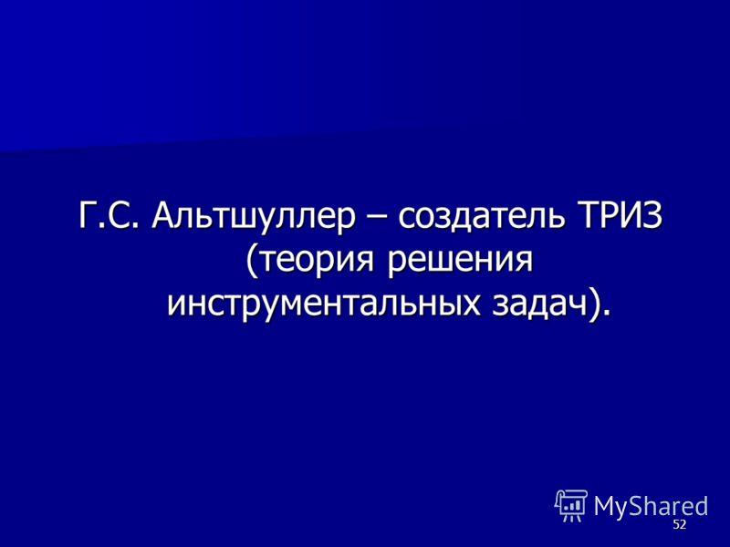 52 Г.С. Альтшуллер – создатель ТРИЗ (теория решения инструментальных задач). Г.С. Альтшуллер – создатель ТРИЗ (теория решения инструментальных задач).