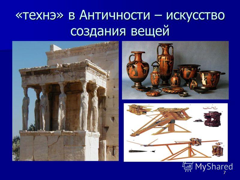 7 «технэ» в Античности – искусство создания вещей