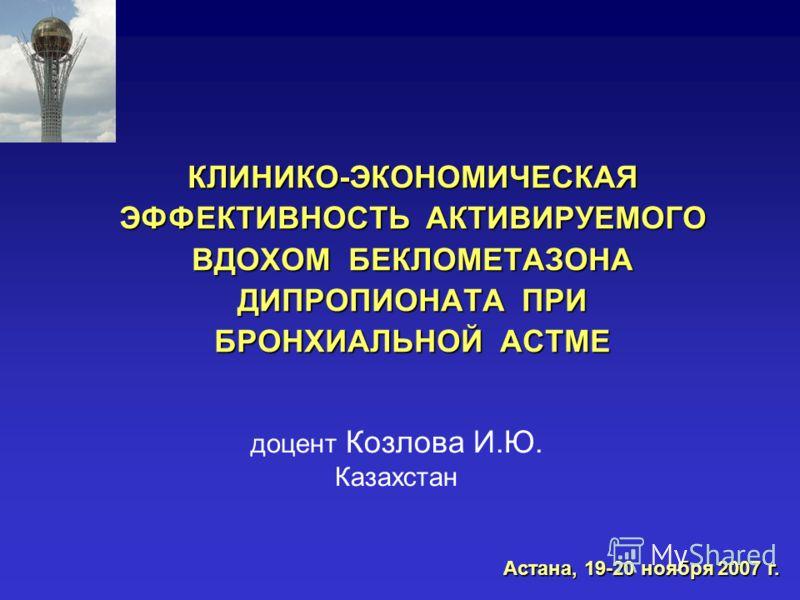 КЛИНИКО-ЭКОНОМИЧЕСКАЯ ЭФФЕКТИВНОСТЬ АКТИВИРУЕМОГО ВДОХОМ БЕКЛОМЕТАЗОНА ДИПРОПИОНАТА ПРИ БРОНХИАЛЬНОЙ АСТМЕ доцент Козлова И.Ю. Казахстан Астана, 19-20 ноября 2007 г.