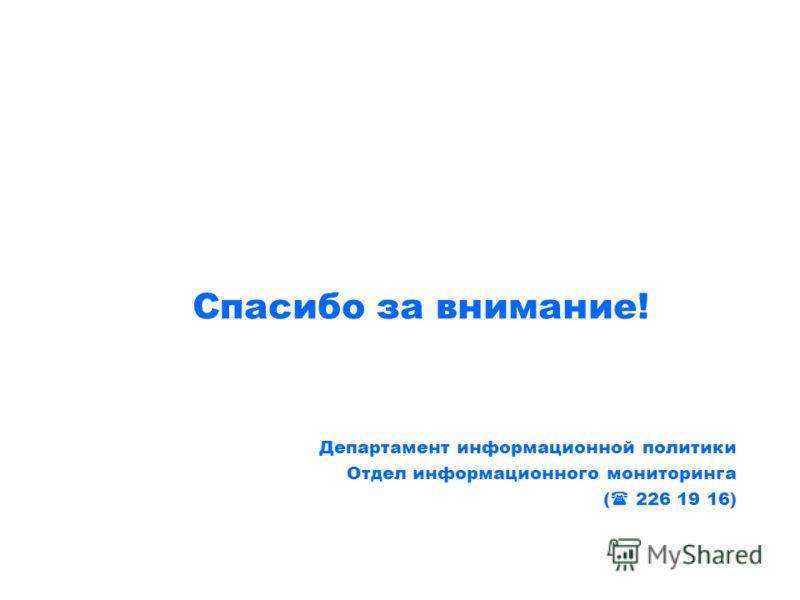 Спасибо за внимание! Департамент информационной политики Отдел информационного мониторинга ( 226 19 16)