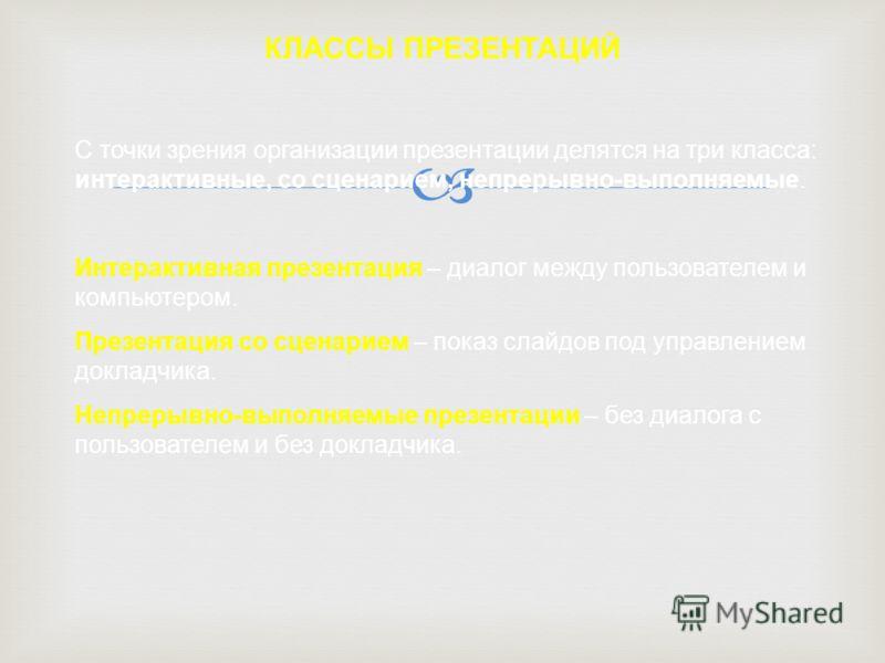 КЛАССЫ ПРЕЗЕНТАЦИЙ С точки зрения организации презентации делятся на три класса: интерактивные, со сценарием, непрерывно-выполняемые. Интерактивная презентация – диалог между пользователем и компьютером. Презентация со сценарием – показ слайдов под у