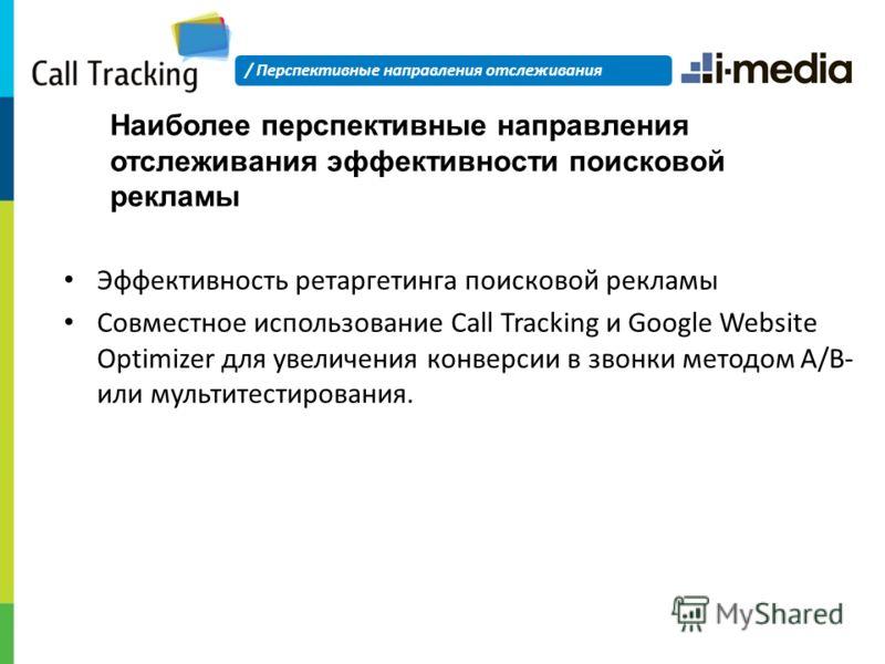 Наиболее перспективные направления отслеживания эффективности поисковой рекламы Эффективность ретаргетинга поисковой рекламы Совместное использование Call Tracking и Google Website Optimizer для увеличения конверсии в звонки методом A/B- или мультите
