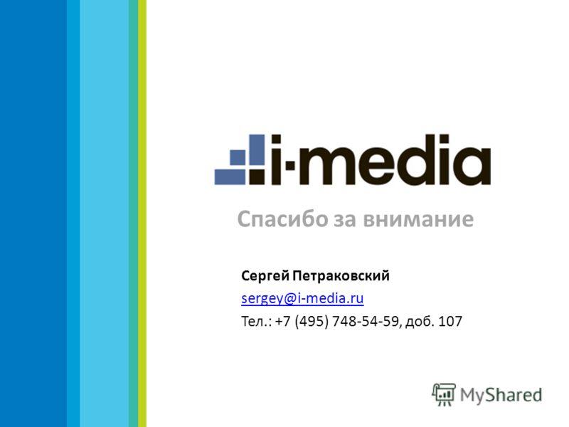 Спасибо за внимание Сергей Петраковский sergey@i-media.ru Тел.: +7 (495) 748-54-59, доб. 107