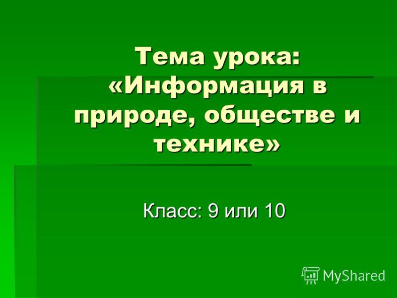 Тема урока: «Информация в природе, обществе и технике» Класс: 9 или 10