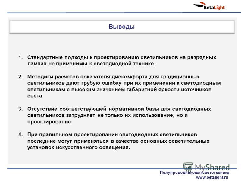 Выводы Полупроводниковая светотехника www.betalight.ru 1.Стандартные подходы к проектированию светильников на разрядных лампах не применимы к светодиодной технике. 2.Методики расчетов показателя дискомфорта для традиционных светильников дают грубую о