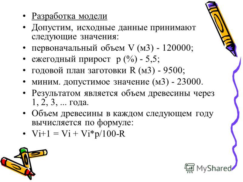 Разработка модели Допустим, исходные данные принимают следующие значения: первоначальный объем V (м3) - 120000; ежегодный прирост p (%) - 5,5; годовой план заготовки R (м3) - 9500; миним. допустимое значение (м3) - 23000. Результатом является объем д
