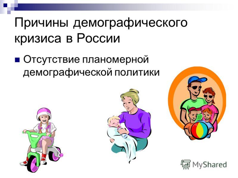 Причины демографического кризиса в России Отсутствие планомерной демографической политики