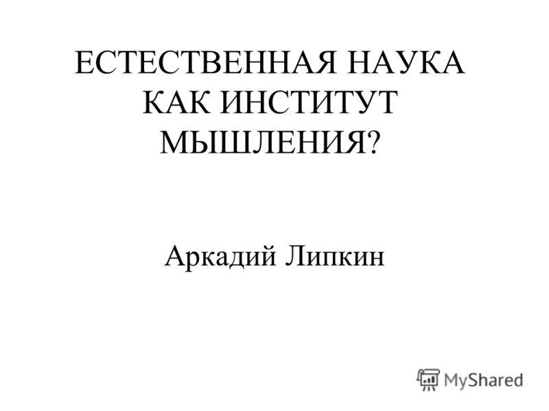 ЕСТЕСТВЕННАЯ НАУКА КАК ИНСТИТУТ МЫШЛЕНИЯ? Аркадий Липкин