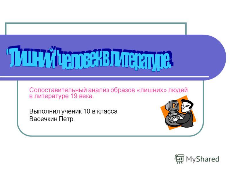 Сопоставительный анализ образов «лишних» людей в литературе 19 века. Выполнил ученик 10 в класса Васечкин Пётр.