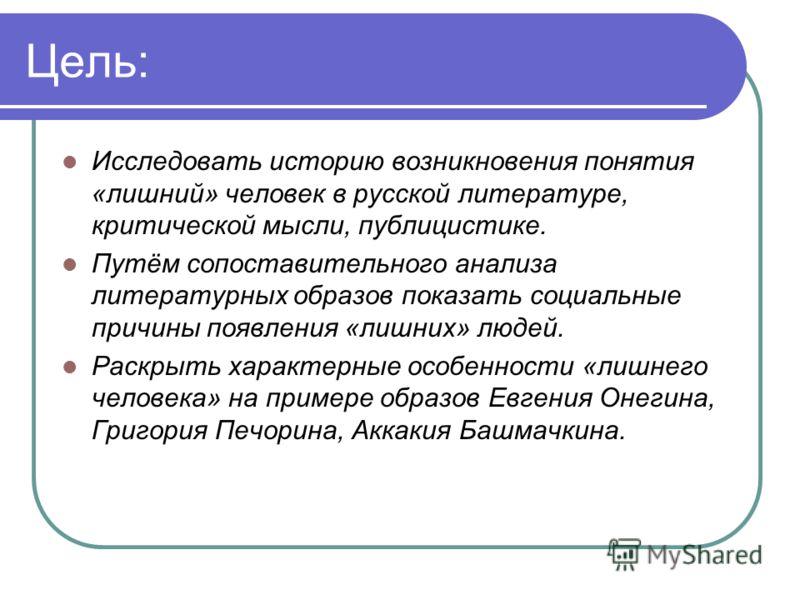 Цель: Исследовать историю возникновения понятия «лишний» человек в русской литературе, критической мысли, публицистике. Путём сопоставительного анализа литературных образов показать социальные причины появления «лишних» людей. Раскрыть характерные ос