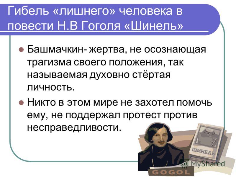 Гибель «лишнего» человека в повести Н.В Гоголя «Шинель» Башмачкин- жертва, не осознающая трагизма своего положения, так называемая духовно стёртая личность. Никто в этом мире не захотел помочь ему, не поддержал протест против несправедливости.