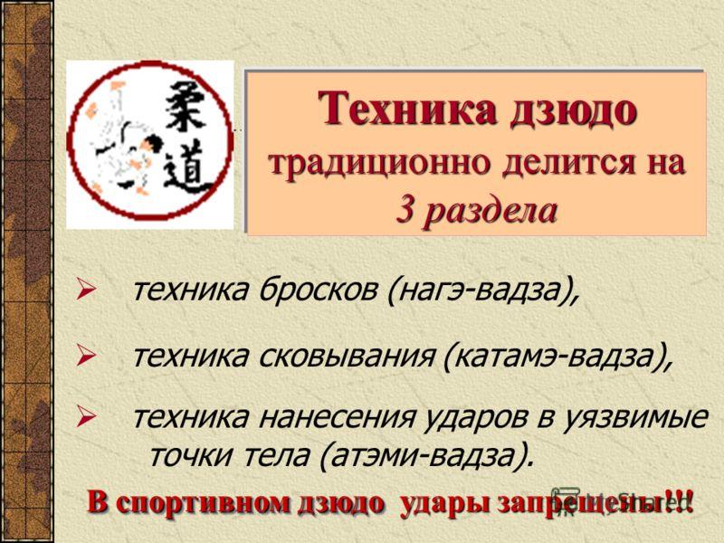 техника бросков (нагэ-вадза), Техника дзюдо традиционно делится на 3 раздела В спортивном дзюдо техника сковывания (катамэ-вадза), техника нанесения ударов в уязвимые точки тела (атэми-вадза). удары запрещены!!!