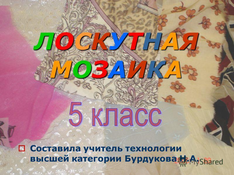 ЛОСКУТНАЯ МОЗАИКА Составила учитель технологии высшей категории Бурдукова Н.А.