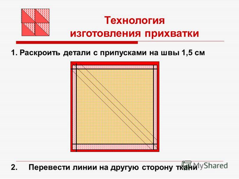 1. Раскроить детали с припусками на швы 1,5 см Технология изготовления прихватки 2. Перевести линии на другую сторону ткани