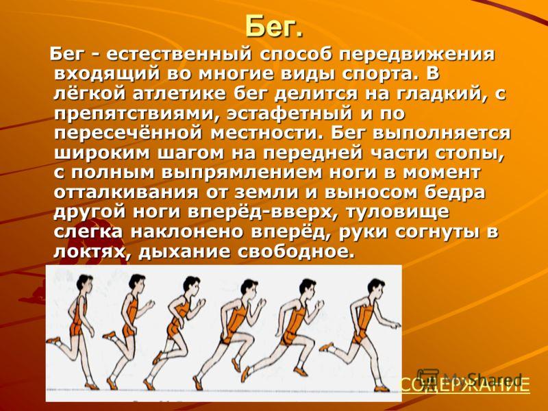 Бег. Бег - естественный способ передвижения входящий во многие виды спорта. В лёгкой атлетике бег делится на гладкий, с препятствиями, эстафетный и по пересечённой местности. Бег выполняется широким шагом на передней части стопы, с полным выпрямление