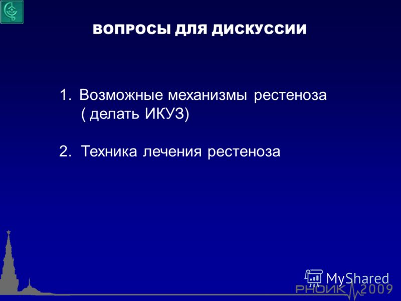 ВОПРОСЫ ДЛЯ ДИСКУССИИ 1.Возможные механизмы рестеноза ( делать ИКУЗ) 2. Техника лечения рестеноза