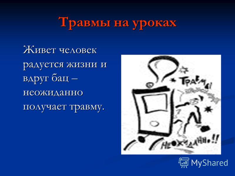 Травмы на уроках Живет человек радуется жизни и вдруг бац – неожиданно получает травму.