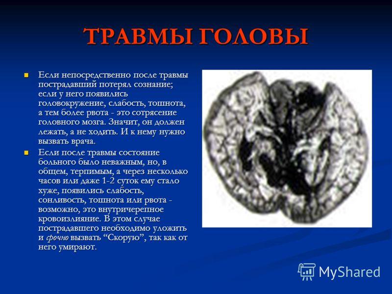 ТРАВМЫ ГОЛОВЫ Если непосредственно после травмы пострадавший потерял сознание; если у него появились головокружение, слабость, тошнота, а тем более рвота - это сотрясение головного мозга. Значит, он должен лежать, а не ходить. И к нему нужно вызвать