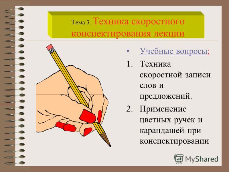 Учебные вопросы: 1.Техника скоростной записи слов и предложений. 2.Применение цветных ручек и карандашей при конспектировании Тема 3. Техника скоростного конспектирования лекции