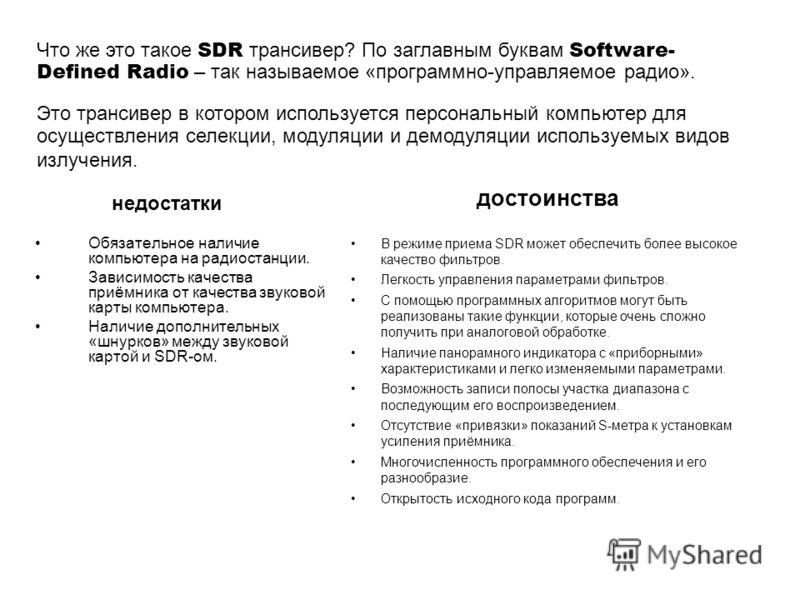 Обязательное наличие компьютера на радиостанции. Зависимость качества приёмника от качества звуковой карты компьютера. Наличие дополнительных «шнурков» между звуковой картой и SDR-ом. В режиме приема SDR может обеспечить более высокое качество фильтр