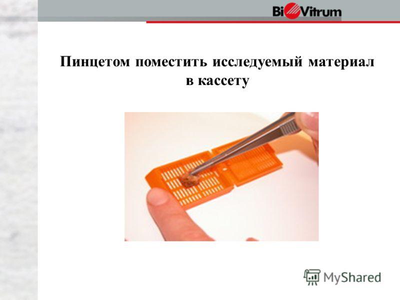Пинцетом поместить исследуемый материал в кассету