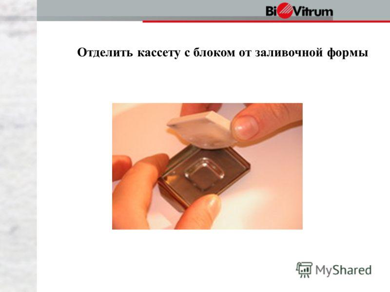 Отделить кассету с блоком от заливочной формы