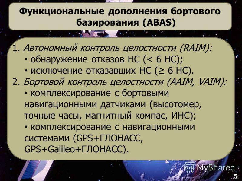 5 Функциональные дополнения бортового базирования (ABAS) 1. Автономный контроль целостности (RAIM): обнаружение отказов НС (< 6 НС); исключение отказавших НС ( 6 НС). 2. Бортовой контроль целостности (AAIM, VAIM): комплексирование с бортовыми навигац