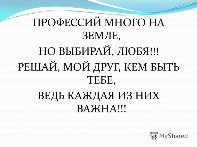 ПРОФЕССИЙ МНОГО НА ЗЕМЛЕ, НО ВЫБИРАЙ, ЛЮБЯ!!! РЕШАЙ, МОЙ ДРУГ, КЕМ БЫТЬ ТЕБЕ, ВЕДЬ КАЖДАЯ ИЗ НИХ ВАЖНА!!!