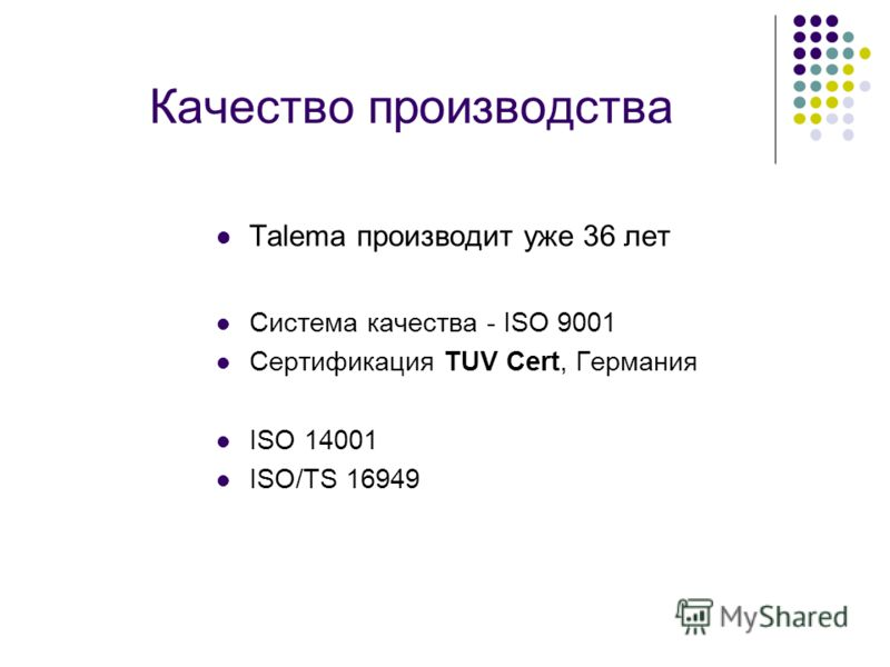 Качество производства Таlema производит уже 36 лет Система качества - ISO 9001 Сертификация TUV Cert, Германия ISO 14001 ISO/TS 16949