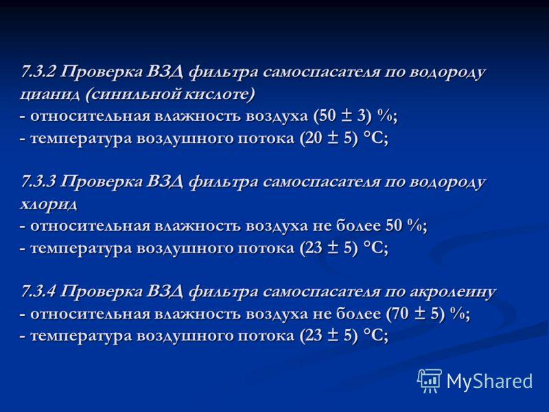 7.3.2 Проверка ВЗД фильтра самоспасателя по водороду цианид (синильной кислоте) - относительная влажность воздуха (50 ± 3) %; - температура воздушного потока (20 ± 5) °С; 7.3.3 Проверка ВЗД фильтра самоспасателя по водороду хлорид - относительная вла