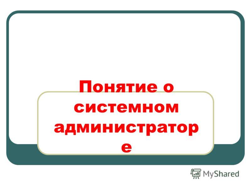 Понятие о системном администратор е