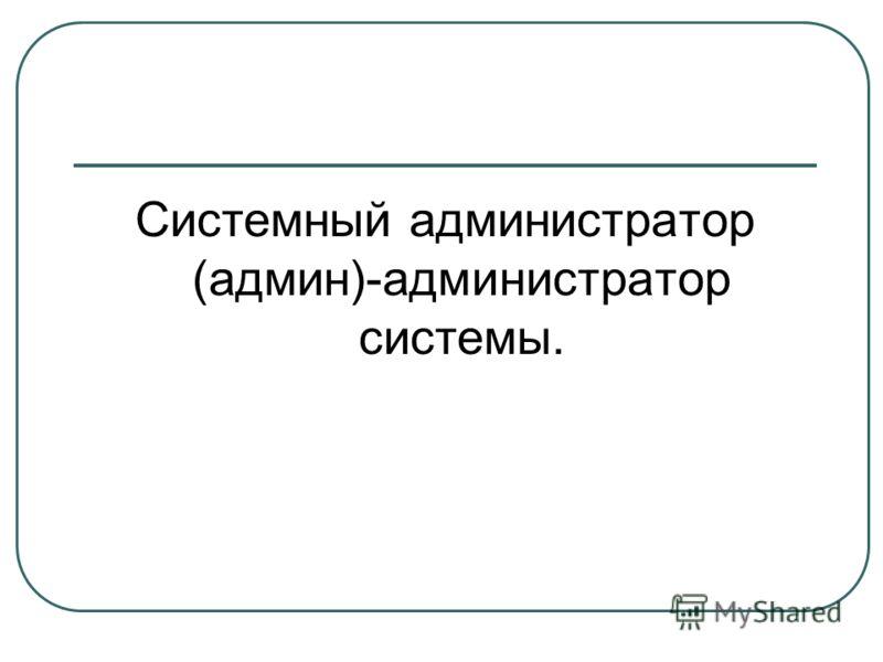 Системный администратор (админ)-администратор системы.
