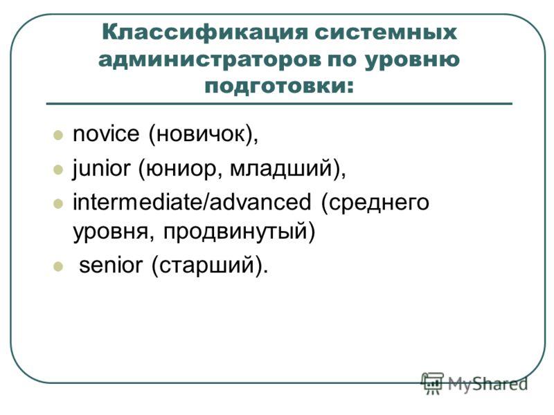 Классификация системных администраторов по уровню подготовки: novice (новичок), junior (юниор, младший), intermediate/advanced (среднего уровня, продвинутый) senior (старший).
