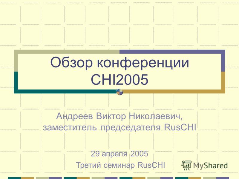 Обзор конференции CHI2005 Андреев Виктор Николаевич, заместитель председателя RusCHI 29 апреля 2005 Третий семинар RusCHI