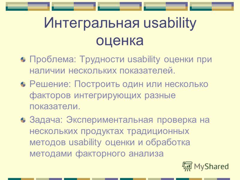 Интегральная usability оценка Проблема: Трудности usability оценки при наличии нескольких показателей. Решение: Построить один или несколько факторов интегрирующих разные показатели. Задача: Экспериментальная проверка на нескольких продуктах традицио
