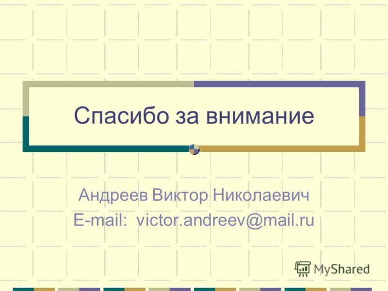 Спасибо за внимание Андреев Виктор Николаевич E-mail: victor.andreev@mail.ru