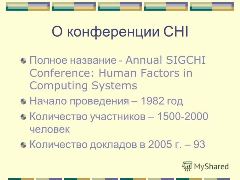О конференции CHI Полное название - Annual SIGCHI Conference: Human Factors in Computing Systems Начало проведения – 1982 год Количество участников – 1500-2000 человек Количество докладов в 2005 г. – 93