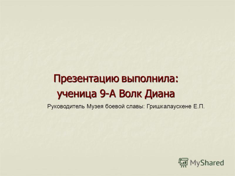 Презентацию выполнила: ученица 9-А Волк Диана Руководитель Музея боевой славы: Гришкалаускене Е.П.
