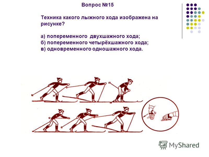 Вопрос 15 Техника какого лыжного хода изображена на рисунке? а) попеременного двухшажного хода; б) попеременного четырёхшажного хода; в) одновременного одношажного хода.