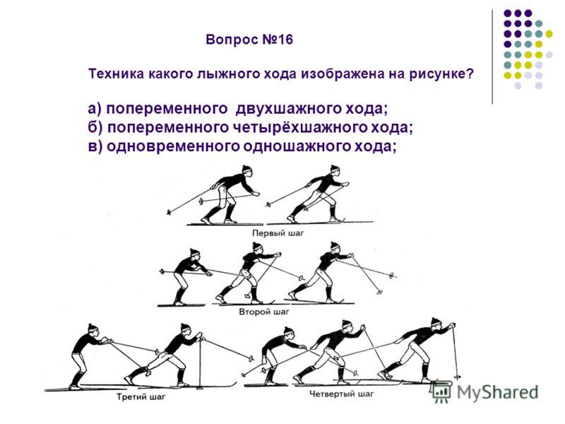 Вопрос 16 Техника какого лыжного хода изображена на рисунке? а) попеременного двухшажного хода; б) попеременного четырёхшажного хода; в) одновременного одношажного хода; г) одновременного двухшажного хода.